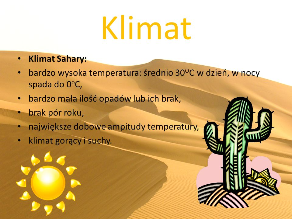 Klimat Klimat Sahary: bardzo wysoka temperatura: średnio 30 O C w dzień, w nocy spada do 0 o C, bardzo mała ilość opadów lub ich brak, brak pór roku, największe dobowe ampitudy temperatury, klimat gorący i suchy.