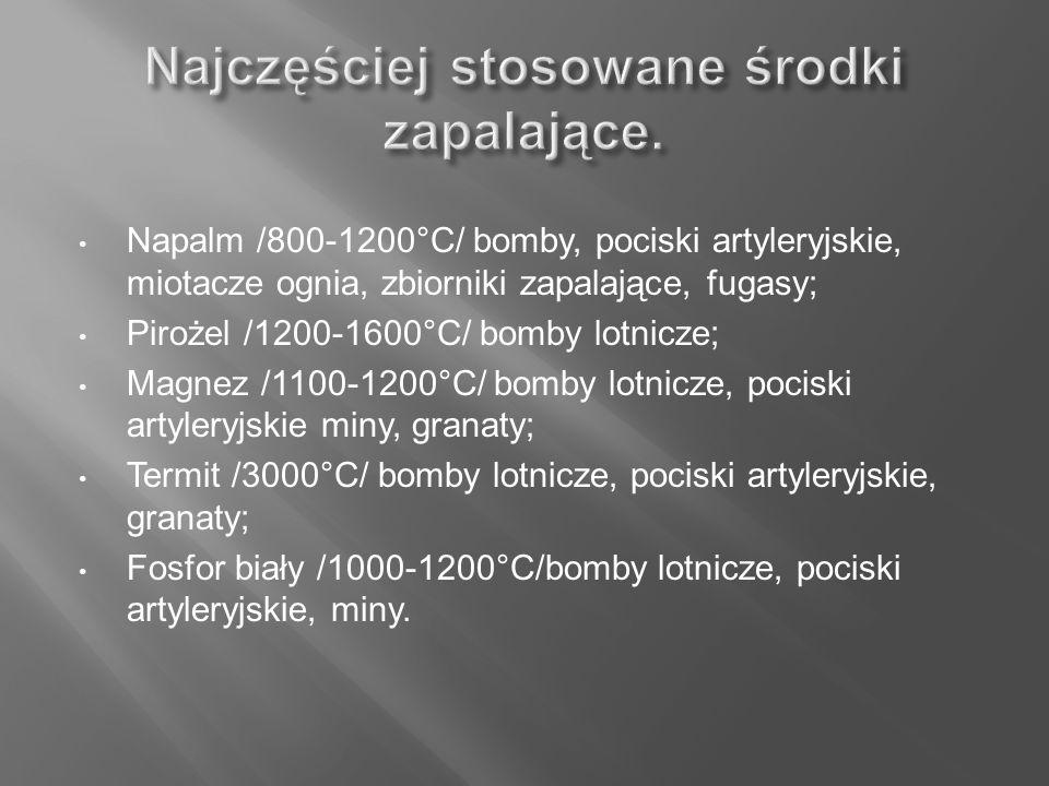 Napalm /800-1200°C/ bomby, pociski artyleryjskie, miotacze ognia, zbiorniki zapalające, fugasy; Pirożel /1200-1600°C/ bomby lotnicze; Magnez /1100-120