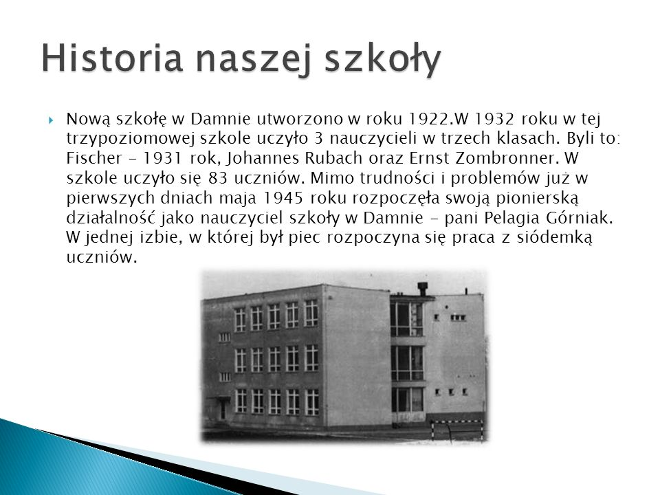 Nową szkołę w Damnie utworzono w roku 1922.W 1932 roku w tej trzypoziomowej szkole uczyło 3 nauczycieli w trzech klasach. Byli to: Fischer - 1931 rok,