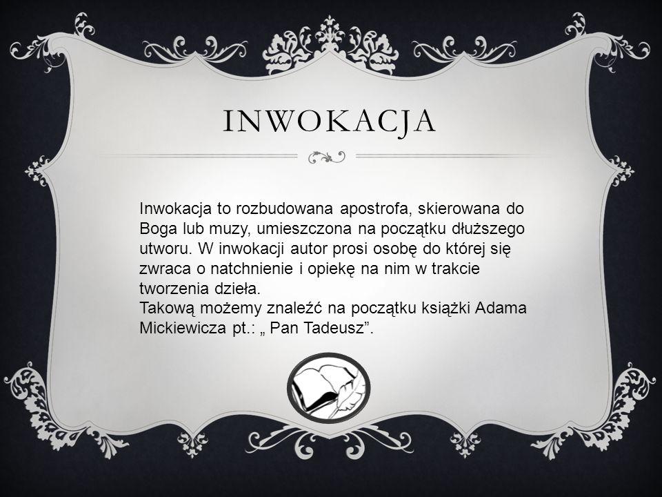 INWOKACJA Inwokacja to rozbudowana apostrofa, skierowana do Boga lub muzy, umieszczona na początku dłuższego utworu.