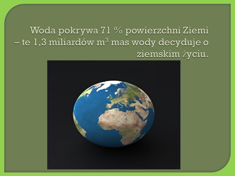 Woda pokrywa 71 % powierzchni Ziemi – te 1,3 miliardów m 3 mas wody decyduje o ziemskim ż yciu.