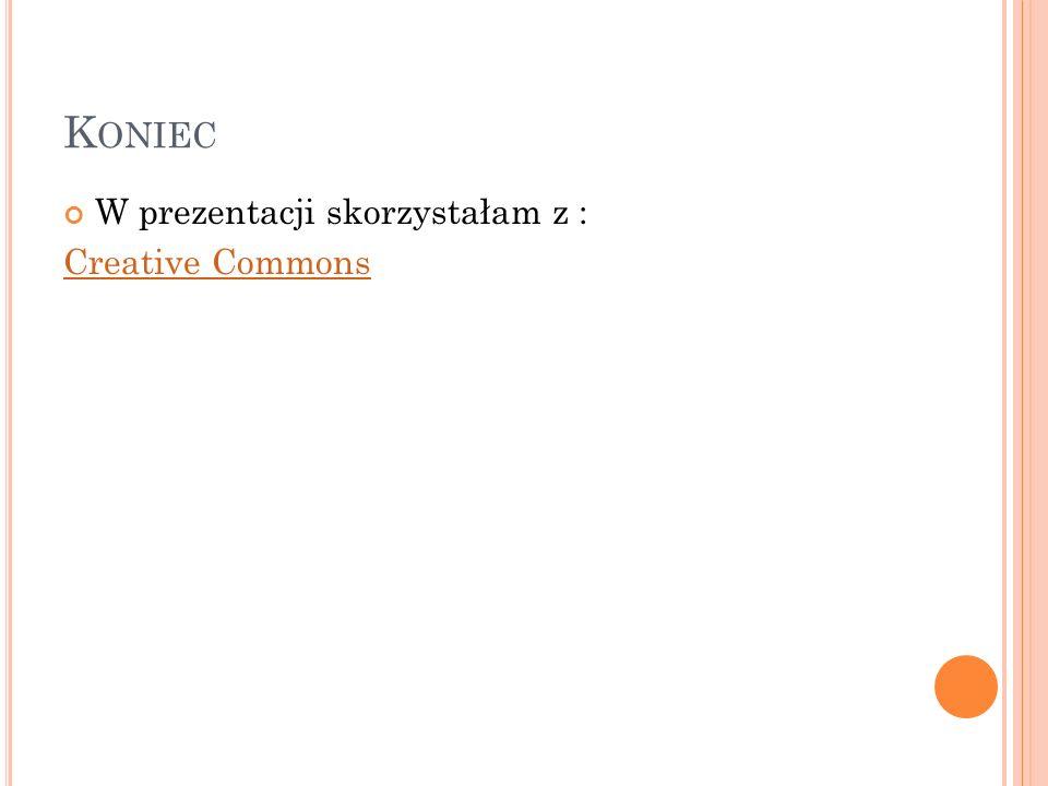 K ONIEC W prezentacji skorzystałam z : Creative Commons