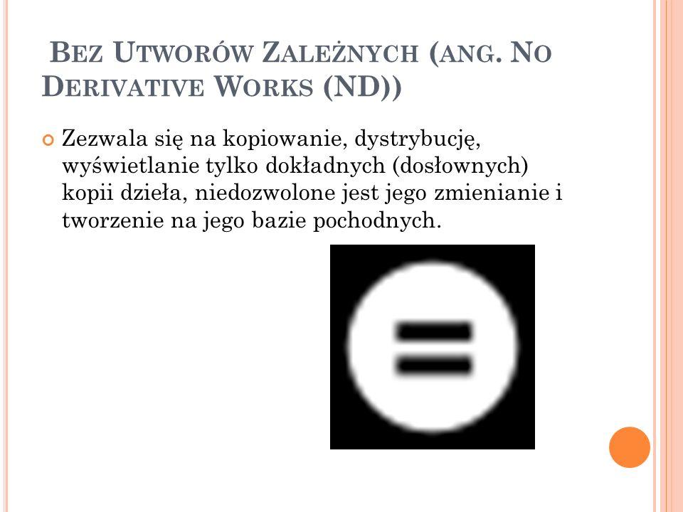 B EZ U TWORÓW Z ALEŻNYCH ( ANG. N O D ERIVATIVE W ORKS (ND)) Zezwala się na kopiowanie, dystrybucję, wyświetlanie tylko dokładnych (dosłownych) kopii
