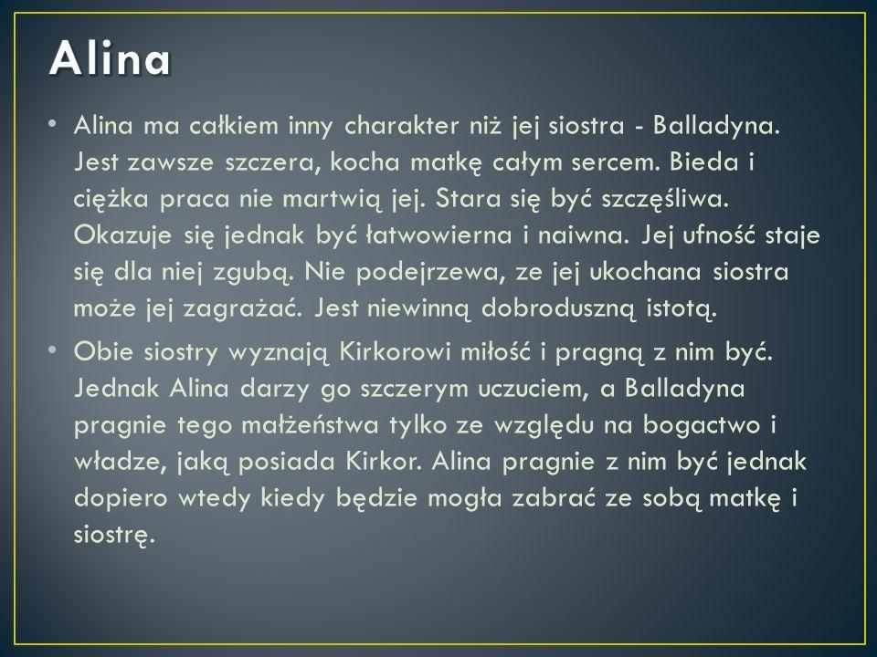 Alina ma całkiem inny charakter niż jej siostra - Balladyna. Jest zawsze szczera, kocha matkę całym sercem. Bieda i ciężka praca nie martwią jej. Star