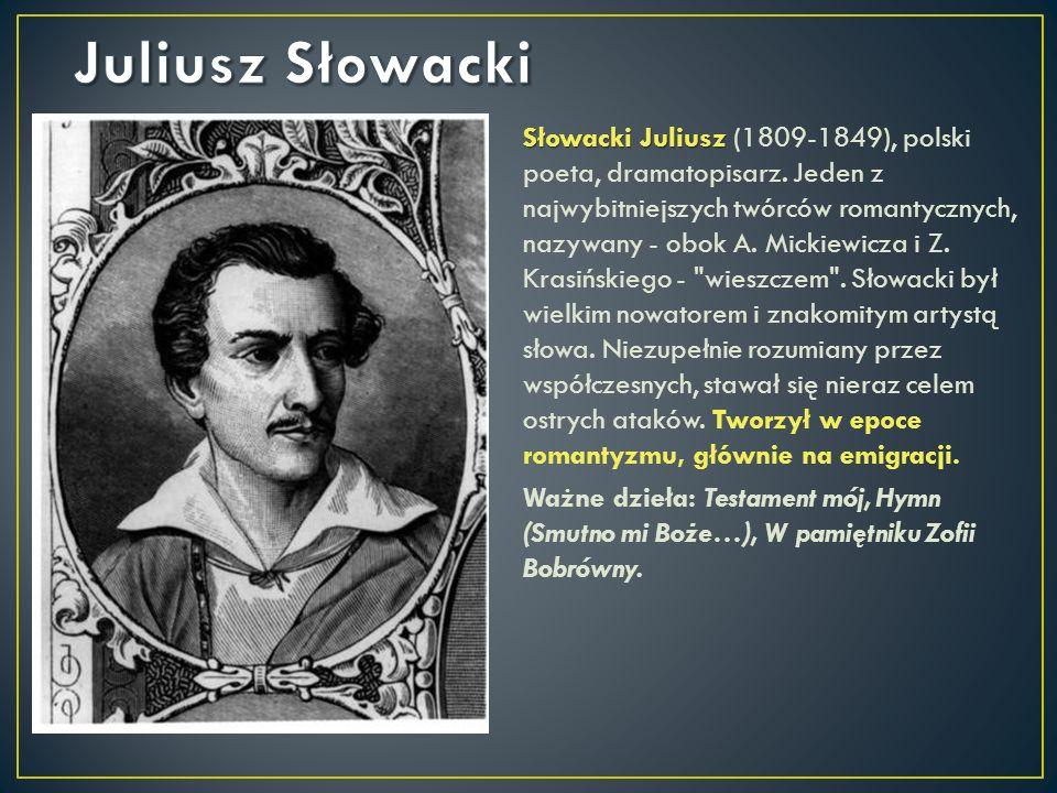 Słowacki Juliusz Słowacki Juliusz (1809-1849), polski poeta, dramatopisarz. Jeden z najwybitniejszych twórców romantycznych, nazywany - obok A. Mickie