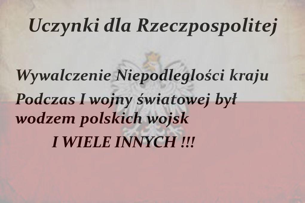 Uczynki dla Rzeczpospolitej Wywalczenie Niepodleglości kraju Podczas I wojny światowej był wodzem polskich wojsk I WIELE INNYCH !!!