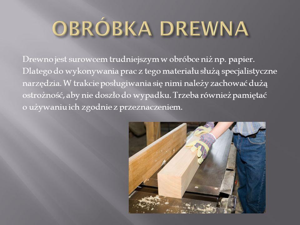 Drewno jest surowcem trudniejszym w obróbce niż np. papier. Dlatego do wykonywania prac z tego materiału służą specjalistyczne narzędzia. W trakcie po
