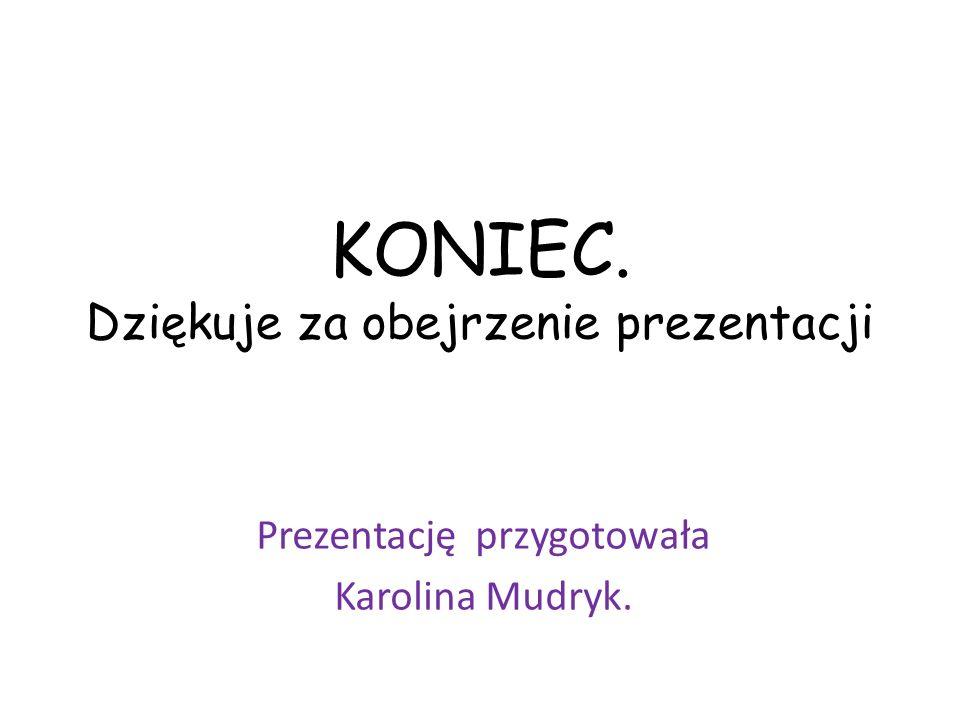 KONIEC. Dziękuje za obejrzenie prezentacji Prezentację przygotowała Karolina Mudryk.