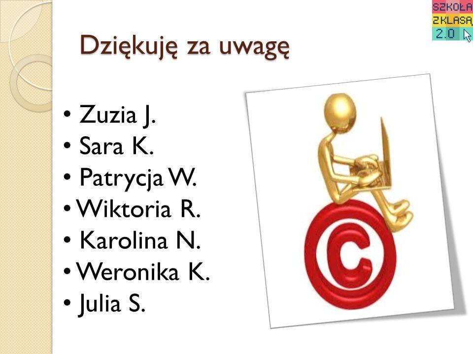 Dziękuję za uwagę Zuzia J. Sara K. Patrycja W. Wiktoria R. Karolina N. Weronika K. Julia S.