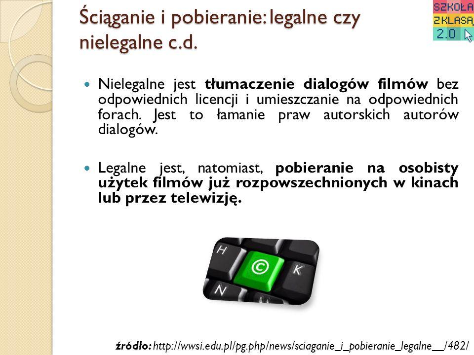 Ściąganie i pobieranie: legalne czy nielegalne c.d. Nielegalne jest tłumaczenie dialogów filmów bez odpowiednich licencji i umieszczanie na odpowiedni