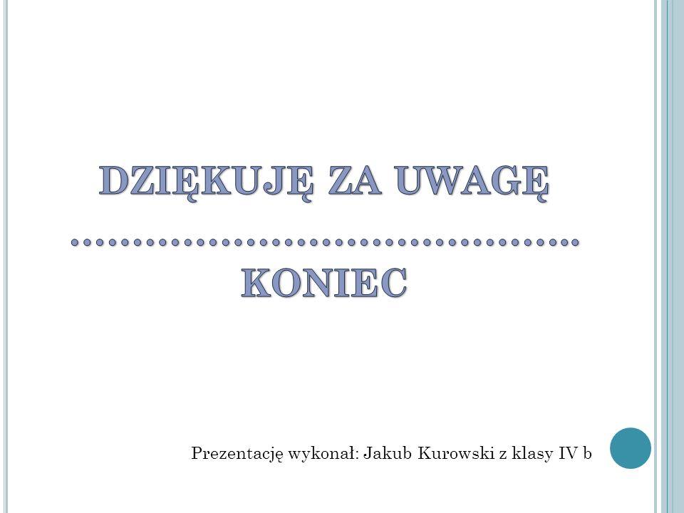 Prezentację wykonał: Jakub Kurowski z klasy IV b