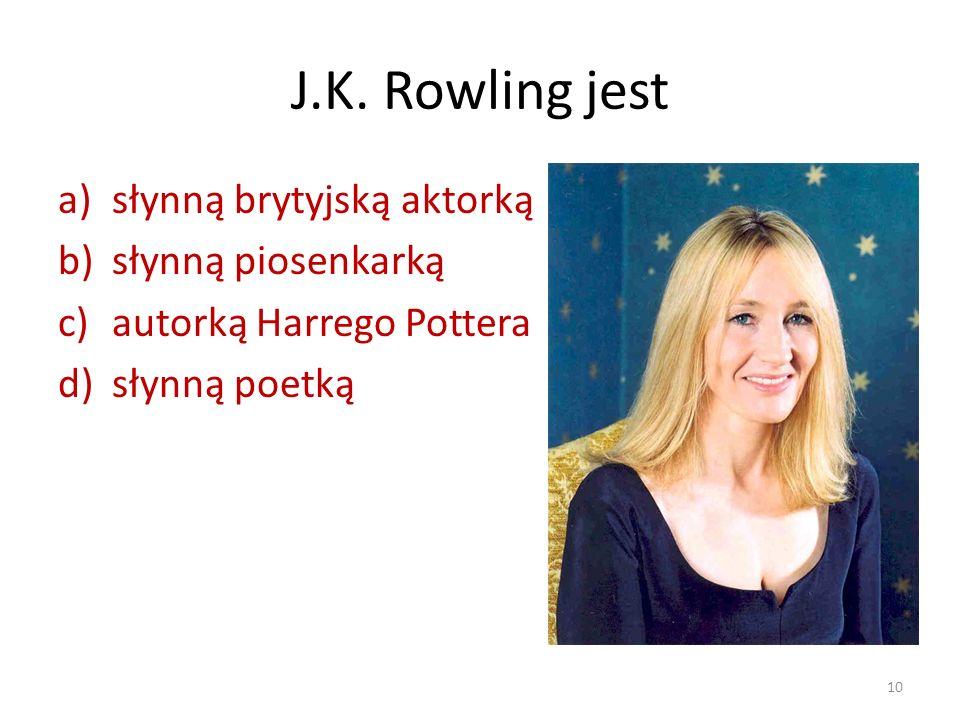 J.K. Rowling jest a)słynną brytyjską aktorką b)słynną piosenkarką c)autorką Harrego Pottera d)słynną poetką 10