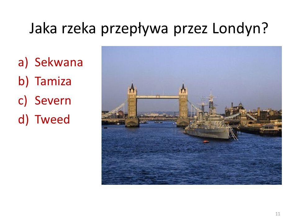 Jaka rzeka przepływa przez Londyn? a)Sekwana b)Tamiza c)Severn d)Tweed 11