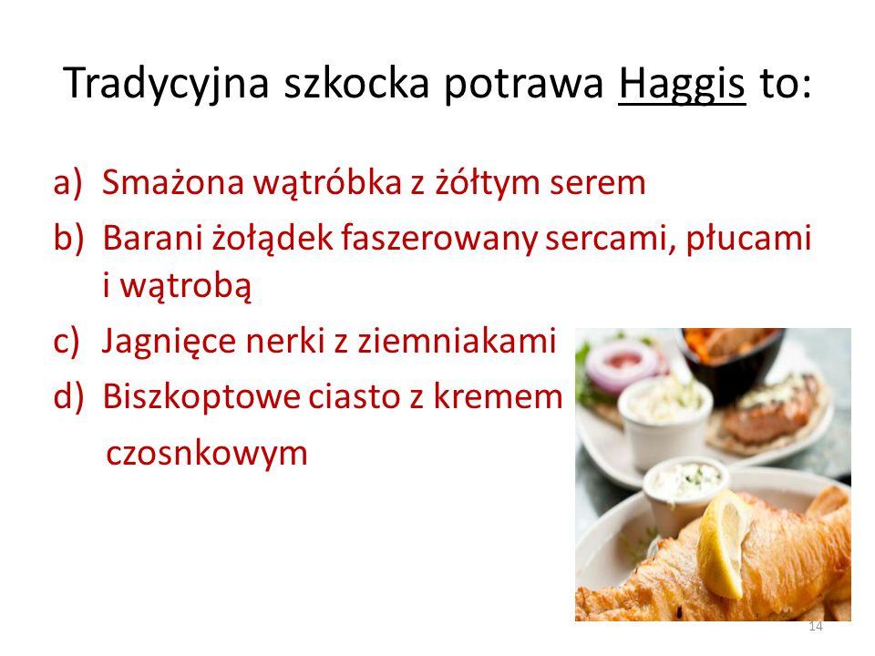 Tradycyjna szkocka potrawa Haggis to: a)Smażona wątróbka z żółtym serem b)Barani żołądek faszerowany sercami, płucami i wątrobą c)Jagnięce nerki z zie