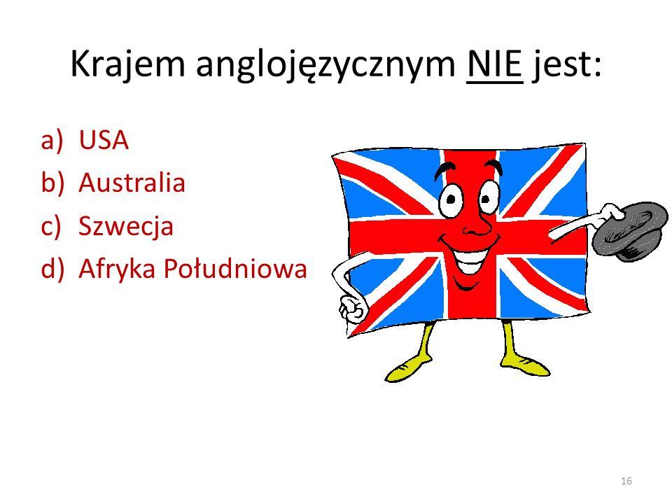 Krajem anglojęzycznym NIE jest: a)USA b)Australia c)Szwecja d)Afryka Południowa 16