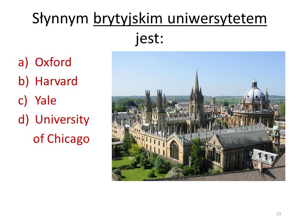 Słynnym brytyjskim uniwersytetem jest: a)Oxford b)Harvard c)Yale d)University of Chicago 19