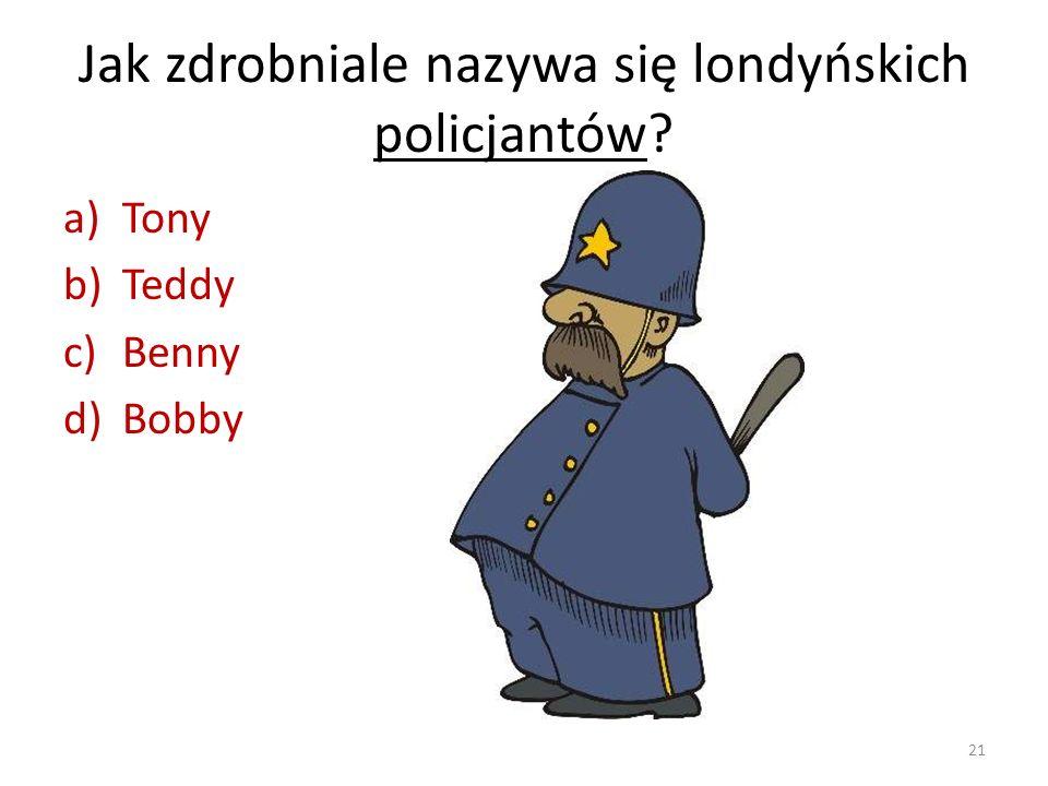 Jak zdrobniale nazywa się londyńskich policjantów? a)Tony b)Teddy c)Benny d)Bobby 21