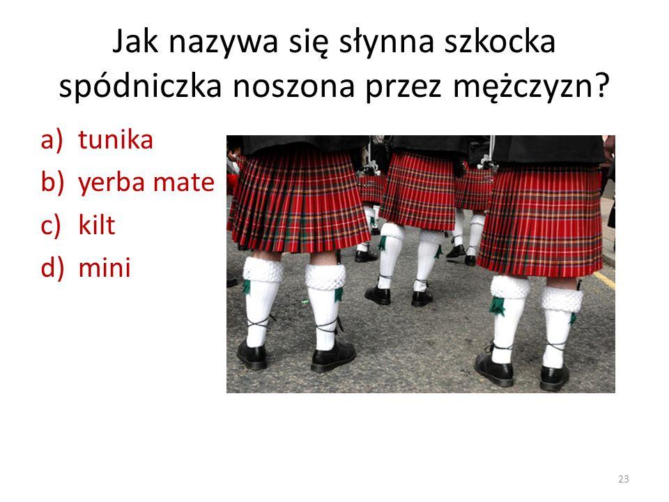 Jak nazywa się słynna szkocka spódniczka noszona przez mężczyzn? a)tunika b)yerba mate c)kilt d)mini 23