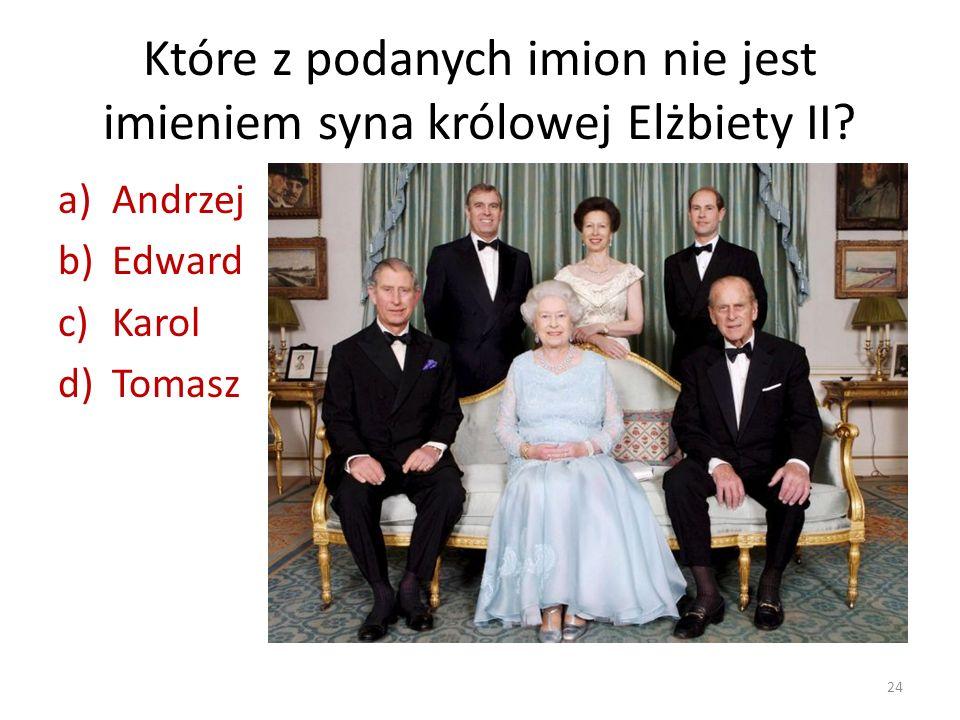 Które z podanych imion nie jest imieniem syna królowej Elżbiety II? a)Andrzej b)Edward c)Karol d)Tomasz 24