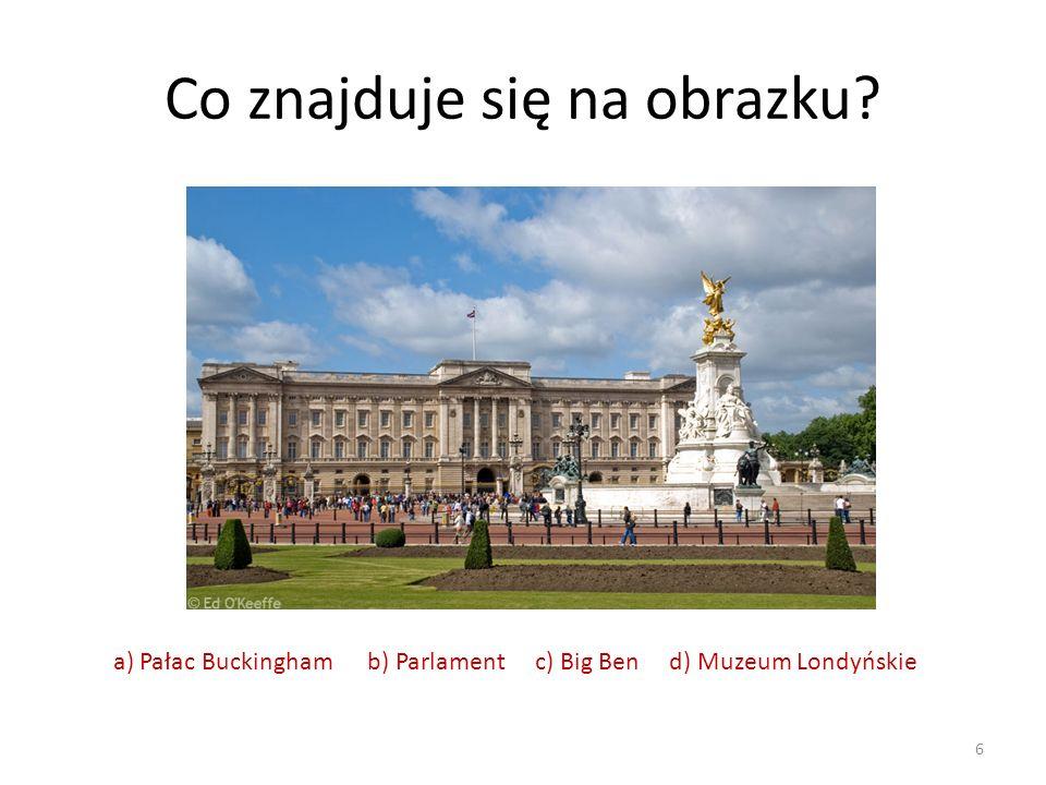 Co znajduje się na obrazku? 6 a) Pałac Buckingham b) Parlament c) Big Ben d) Muzeum Londyńskie