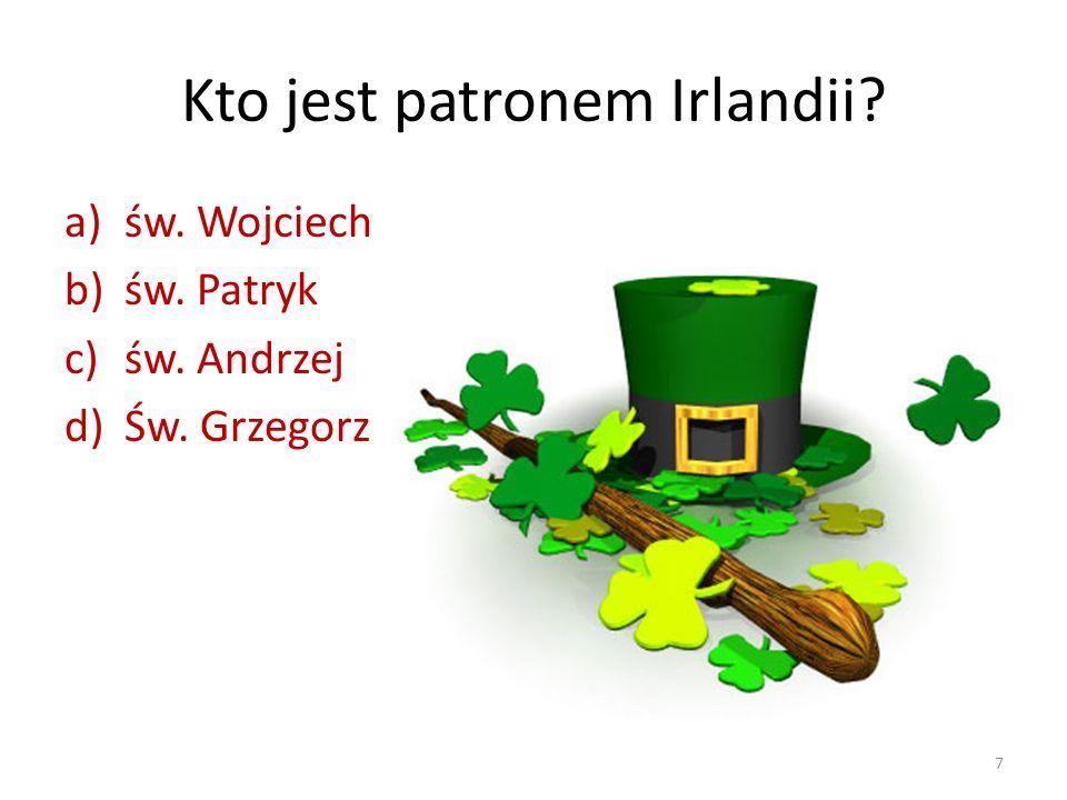 Kto jest patronem Irlandii? a)św. Wojciech b)św. Patryk c)św. Andrzej d)Św. Grzegorz 7