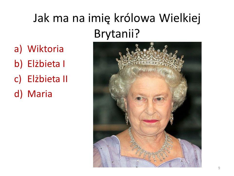 Jak ma na imię królowa Wielkiej Brytanii? a)Wiktoria b)Elżbieta I c)Elżbieta II d)Maria 9
