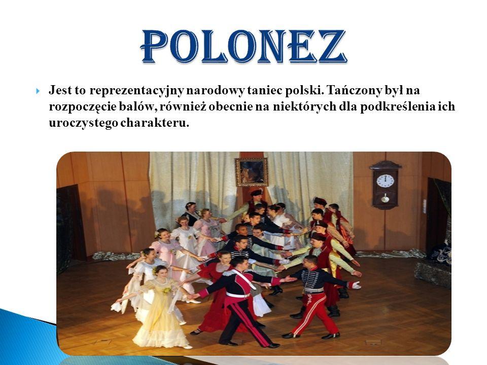 Jest to reprezentacyjny narodowy taniec polski. Tańczony był na rozpoczęcie balów, również obecnie na niektórych dla podkreślenia ich uroczystego char