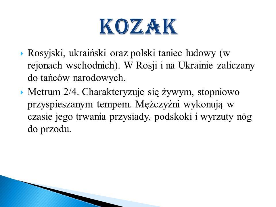 Rosyjski, ukraiński oraz polski taniec ludowy (w rejonach wschodnich). W Rosji i na Ukrainie zaliczany do tańców narodowych. Metrum 2/4. Charakteryzuj