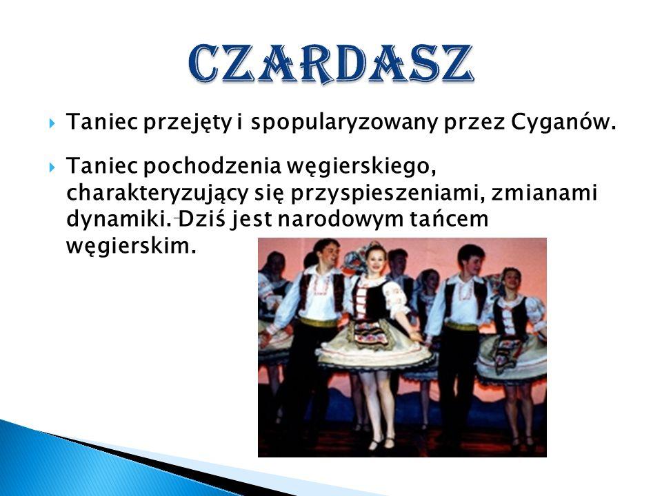 Taniec przejęty i spopularyzowany przez Cyganów. Taniec pochodzenia węgierskiego, charakteryzujący się przyspieszeniami, zmianami dynamiki. Dziś jest