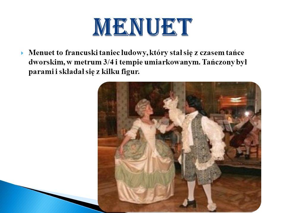 Menuet to francuski taniec ludowy, który stał się z czasem tańce dworskim, w metrum 3/4 i tempie umiarkowanym. Tańczony był parami i składał się z kil