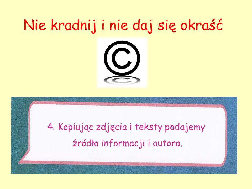 4. Kopiując zdjęcia i teksty podajemy źródło informacji i autora. Nie kradnij i nie daj się okraść