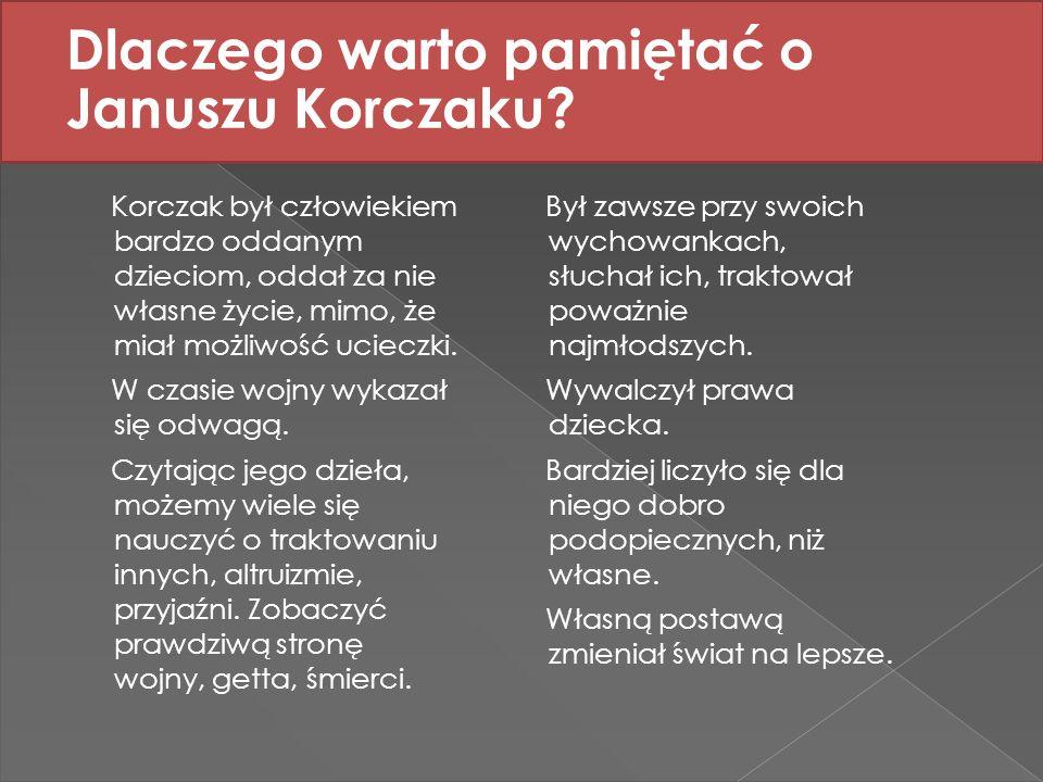 Dlaczego warto pamiętać o Januszu Korczaku? Korczak był człowiekiem bardzo oddanym dzieciom, oddał za nie własne życie, mimo, że miał możliwość uciecz