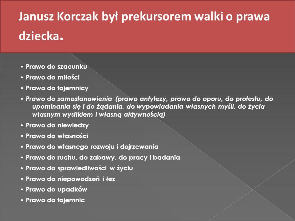 Janusz Korczak był prekursorem walki o prawa dziecka. Prawo do szacunku Prawo do miłości Prawo do tajemnicy Prawo do samostanowienia (prawo antytezy,