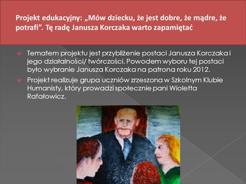 Tematem projektu jest przybliżenie postaci Janusza Korczaka i jego działalności/ twórczości. Powodem wyboru tej postaci było wybranie Janusza Korczaka