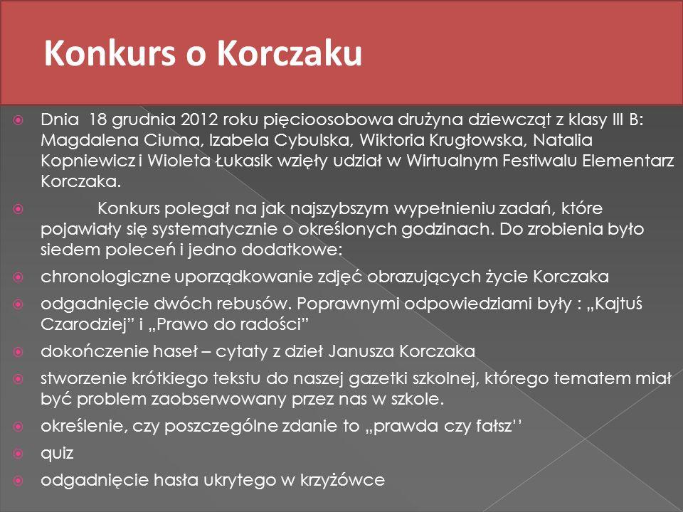 Konkurs o Korczaku Dnia 18 grudnia 2012 roku pięcioosobowa drużyna dziewcząt z klasy III B: Magdalena Ciuma, Izabela Cybulska, Wiktoria Krugłowska, Na