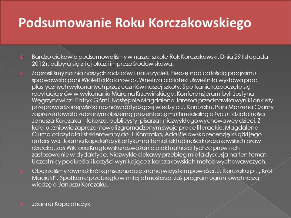 Podsumowanie Roku Korczakowskiego Bardzo ciekawie podsumowaliśmy w naszej szkole Rok Korczakowski. Dnia 29 listopada 2012 r. odbyła się z tej okazji i