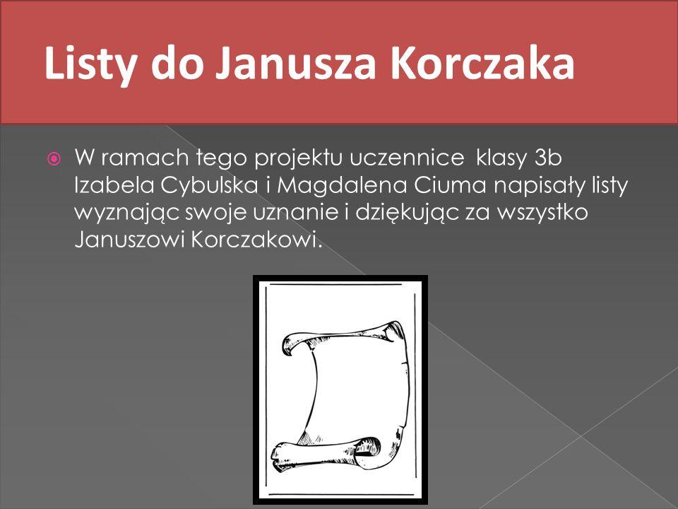 Listy do Janusza Korczaka W ramach tego projektu uczennice klasy 3b Izabela Cybulska i Magdalena Ciuma napisały listy wyznając swoje uznanie i dziękuj