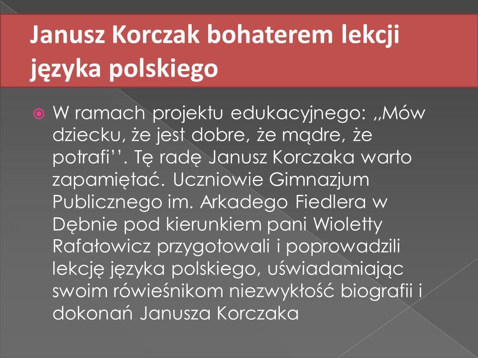 Janusz Korczak bohaterem lekcji języka polskiego W ramach projektu edukacyjnego:,,Mów dziecku, że jest dobre, że mądre, że potrafi. Tę radę Janusz Kor