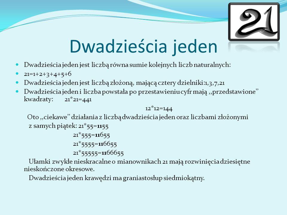 Dwadzieścia jeden Dwadzieścia jeden jest liczbą równa sumie kolejnych liczb naturalnych: 21=1+2+3+4+5+6 Dwadzieścia jeden jest liczbą złożoną, mającą cztery dzielniki:1,3,7,21 Dwadzieścia jeden i liczba powstała po przestawieniu cyfr mają,,przedstawione kwadraty: 21*21=441 12*12=144 Oto,,ciekawe działania z liczbą dwadzieścia jeden oraz liczbami złożonymi z samych piątek: 21*55=1155 21*555=11655 21*5555=116655 21*55555=1166655 Ułamki zwykłe nieskracalne o mianownikach 21 mają rozwinięcia dziesiętne nieskończone okresowe.