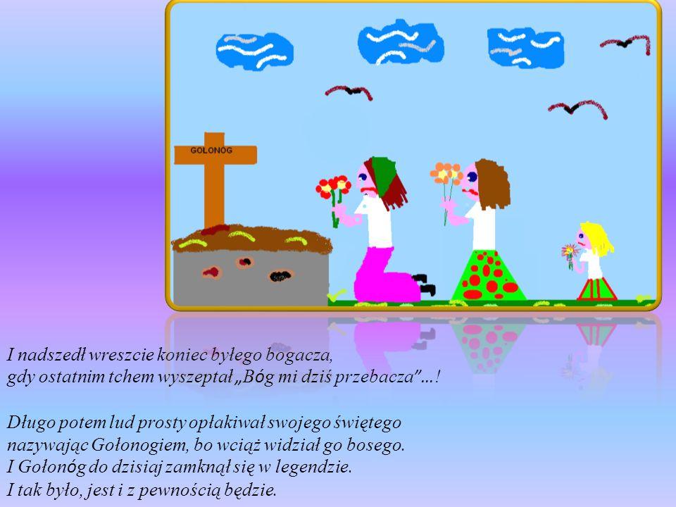 I nadszedł wreszcie koniec byłego bogacza, gdy ostatnim tchem wyszeptał B ó g mi dziś przebacza … ! Długo potem lud prosty opłakiwał swojego świętego