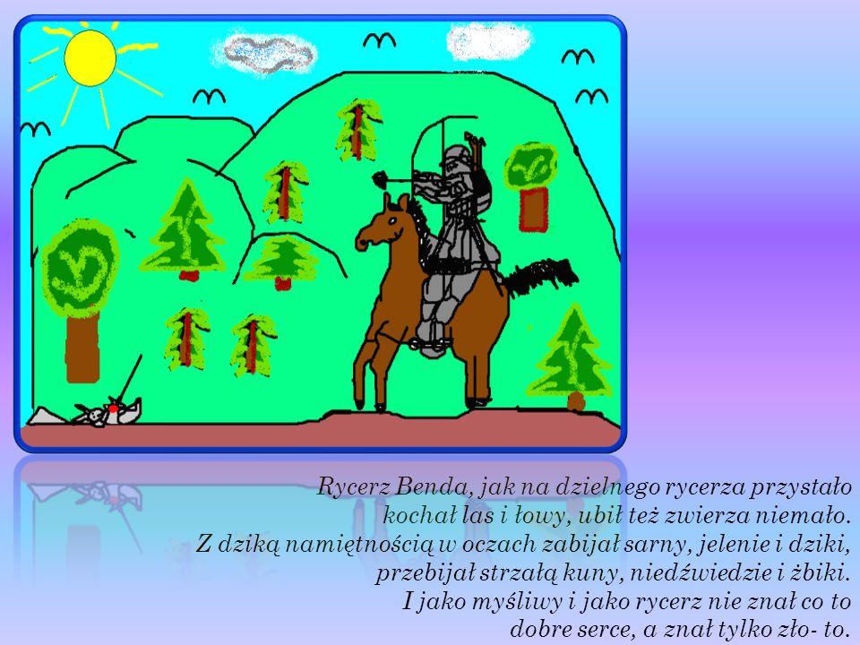 Rycerz Benda, jak na dzielnego rycerza przystało kochał las i łowy, ubił też zwierza niemało. Z dziką namiętnością w oczach zabijał sarny, jelenie i d