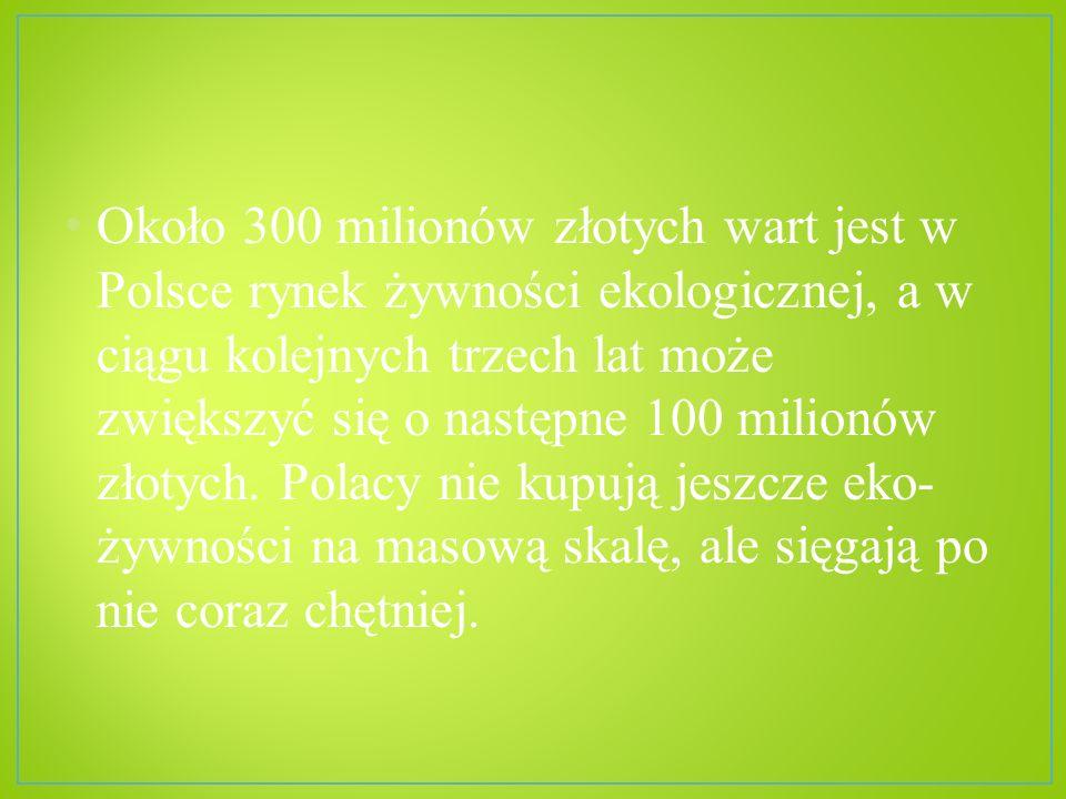 Około 300 milionów złotych wart jest w Polsce rynek żywności ekologicznej, a w ciągu kolejnych trzech lat może zwiększyć się o następne 100 milionów z