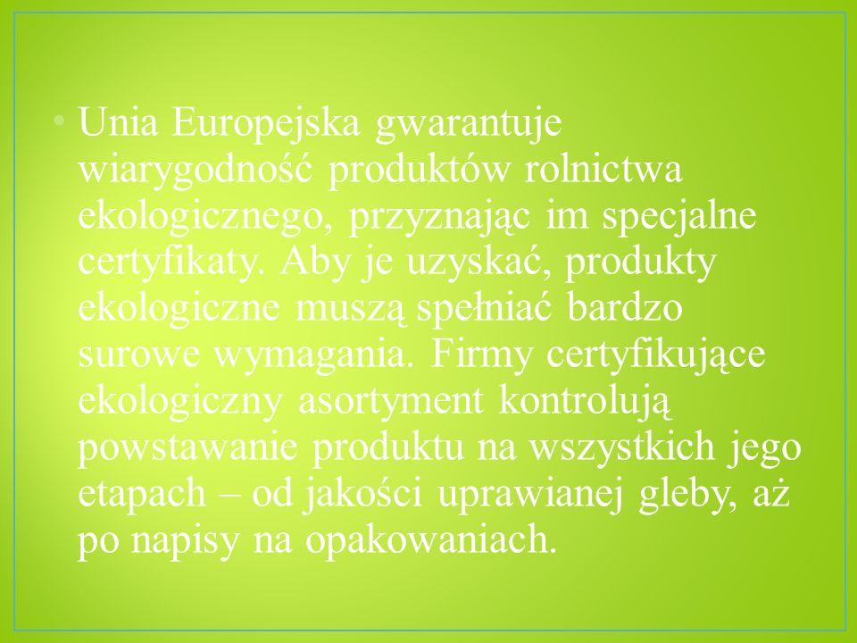 Unia Europejska gwarantuje wiarygodność produktów rolnictwa ekologicznego, przyznając im specjalne certyfikaty. Aby je uzyskać, produkty ekologiczne m