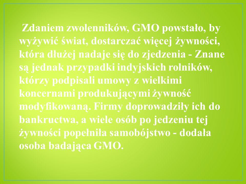 Zdaniem zwolenników, GMO powstało, by wyżywić świat, dostarczać więcej żywności, która dłużej nadaje się do zjedzenia - Znane są jednak przypadki indy