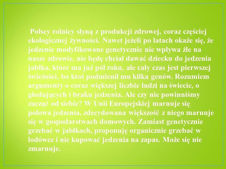 Polscy rolnicy słyną z produkcji zdrowej, coraz częściej ekologicznej żywności. Nawet jeżeli po latach okaże się, że jedzenie modyfikowane genetycznie