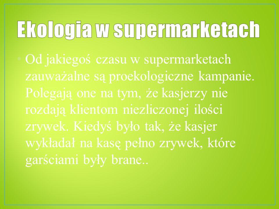 Od jakiegoś czasu w supermarketach zauważalne są proekologiczne kampanie. Polegają one na tym, że kasjerzy nie rozdają klientom niezliczonej ilości zr