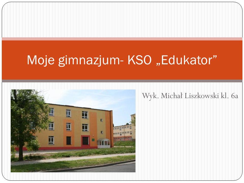 Wyk. Michał Liszkowski kl. 6a Moje gimnazjum- KSO Edukator