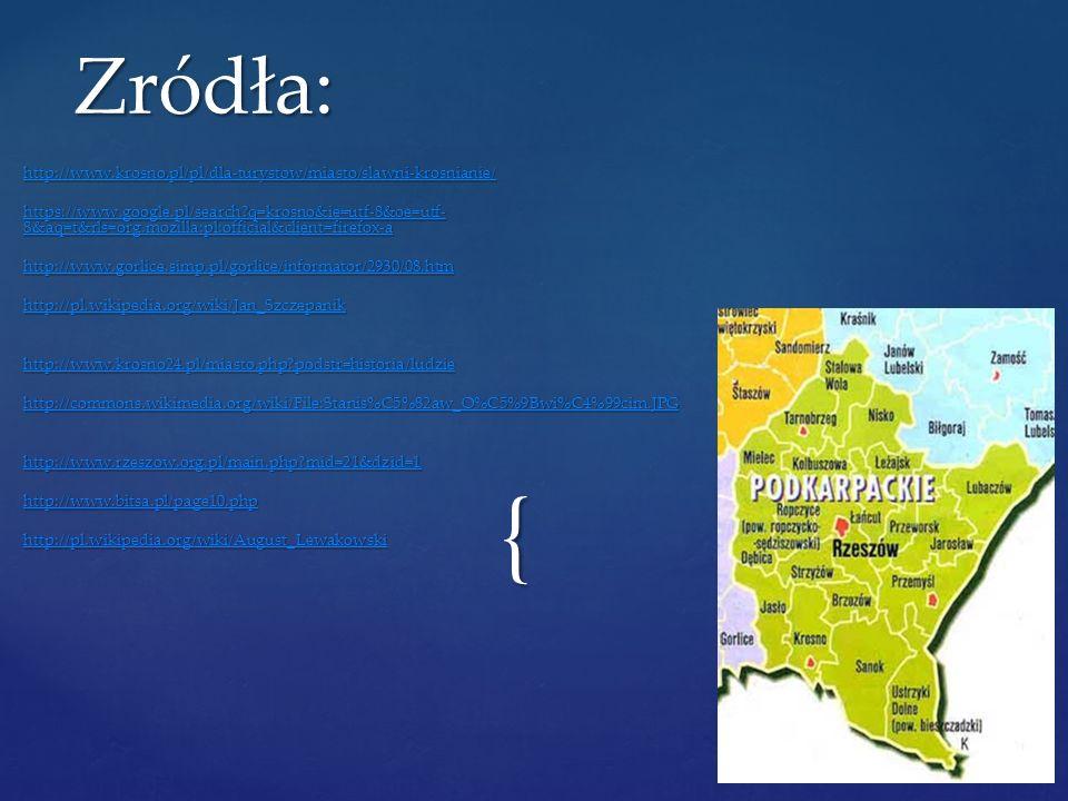 { http://www.krosno.pl/pl/dla-turystow/miasto/slawni-krosnianie/ https://www.google.pl/search?q=krosno&ie=utf-8&oe=utf- 8&aq=t&rls=org.mozilla:pl:offi