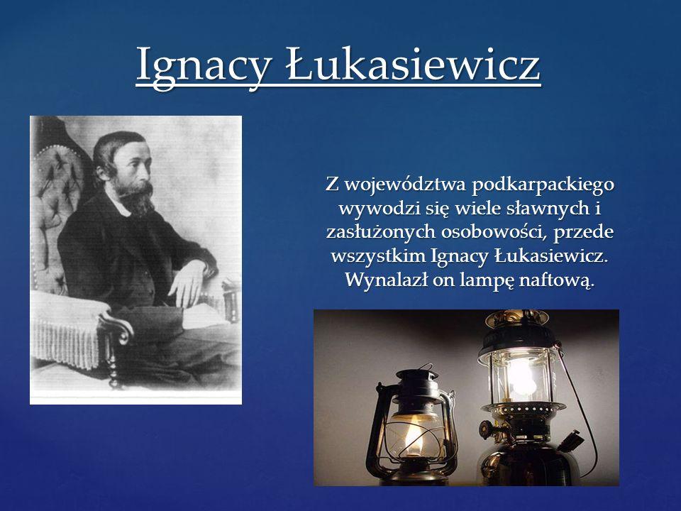 Z województwa podkarpackiego wywodzi się wiele sławnych i zasłużonych osobowości, przede wszystkim Ignacy Łukasiewicz. Wynalazł on lampę naftową. Igna