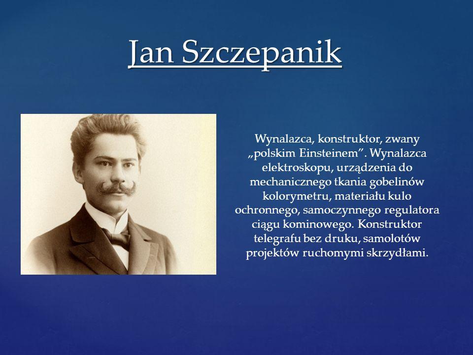 Jan Szczepanik Wynalazca, konstruktor, zwany polskim Einsteinem. Wynalazca elektroskopu, urządzenia do mechanicznego tkania gobelinów kolorymetru, mat